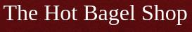 The Hot Bagel Shop